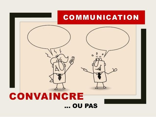 CONVAINCRE … OU PAS COMMUNICATION