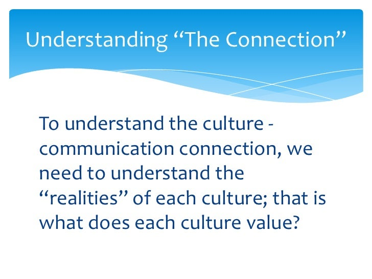 "culture and communication Importance of culture to communication - essay - ""culture"" can be defined as the complex collection of knowledge, folklore, language, rules, rituals, habits."