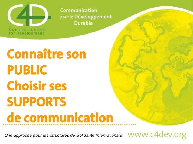 Connaître son PUBLIC Choisir ses SUPPORTS de communication Une approche pour les structures de Solidarité Internationale