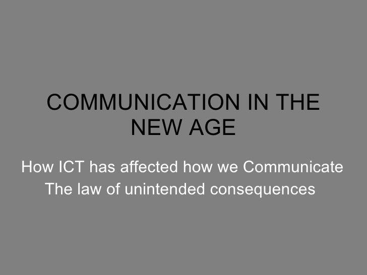 COMMUNICATION IN THE NEW AGE How ICT has affected how we Communicate The law of unintended consequences