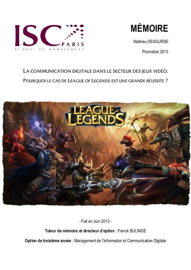 MÉMOIRE Mathieu DESGURSE Promotion 2013  LA COMMUNICATION DIGITALE DANS LE SECTEUR DES JEUX VIDÉO. POURQUOI LE CAS DE LEAG...
