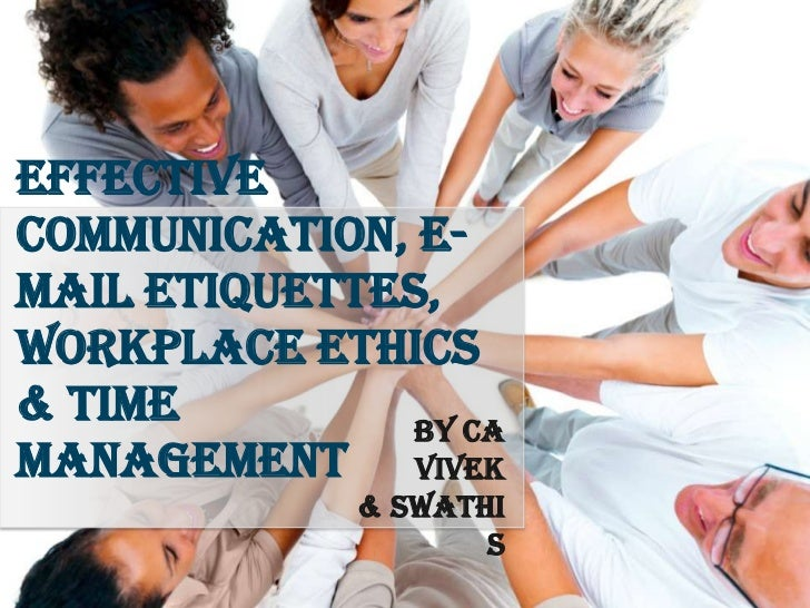EffectiveCommunication, E-mail Etiquettes,Workplace Ethics& Time         By CAManagement Vivek             & Swathi       ...