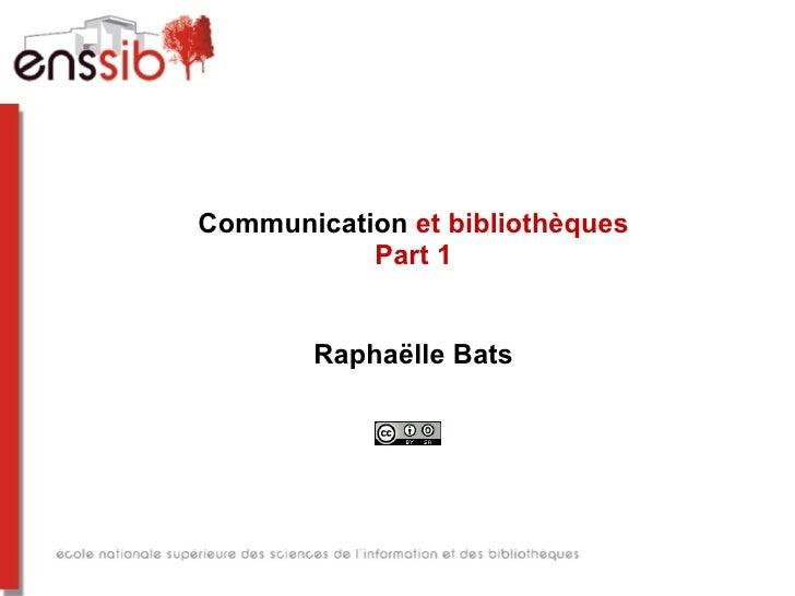 Communication et bibliothèques           Part 1        Raphaëlle Bats