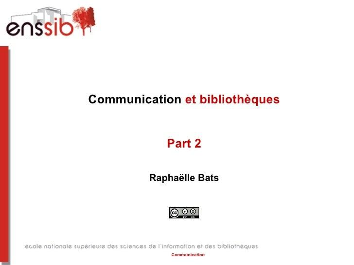 Communication et bibliothèques            Part 2         Raphaëlle Bats             Communication
