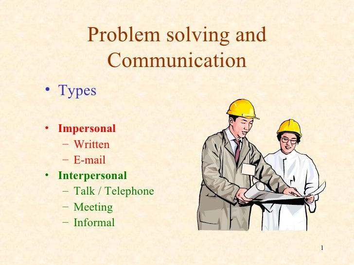 Problem solving and Communication <ul><li>Types </li></ul><ul><li>Impersonal </li></ul><ul><ul><li>Written </li></ul></ul>...