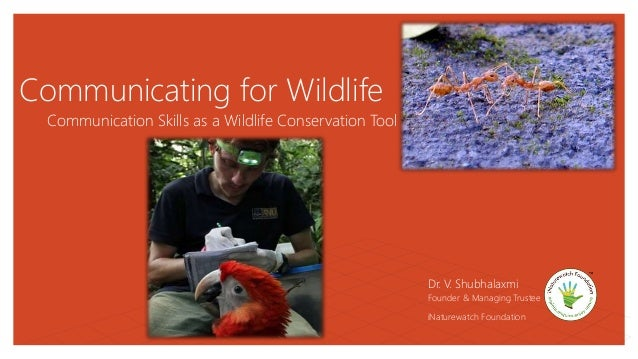 Communicating for Wildlife Communication Skills as a Wildlife Conservation Tool Dr. V. Shubhalaxmi Founder & Managing Trus...