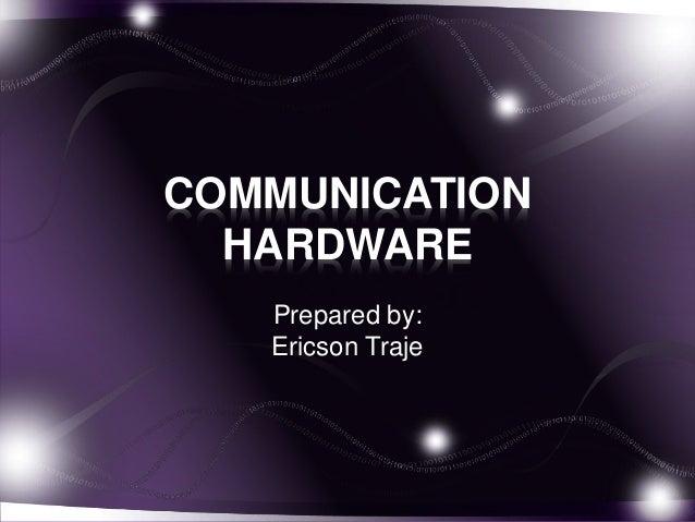 COMMUNICATION  HARDWARE  Prepared by:  Ericson Traje