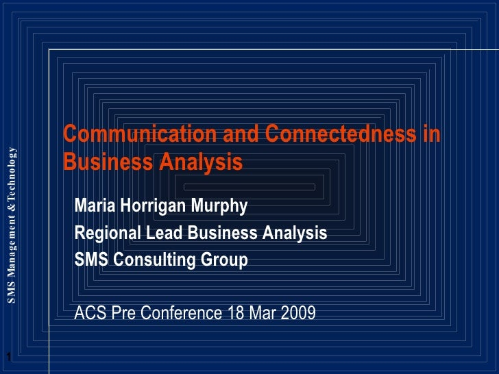 Maria Horrigan Murphy Regional Lead Business Analysis SMS Consulting Group ACS Pre Conference 18 Mar 2009 Communication an...