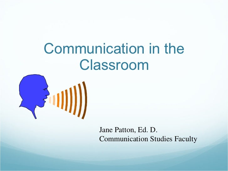 Communication in the Classroom Jane Patton, Ed. D.  Communication Studies Faculty
