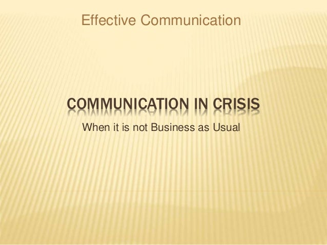 COMMUNICATION IN CRISIS When it is not Business as Usual Effective Communication