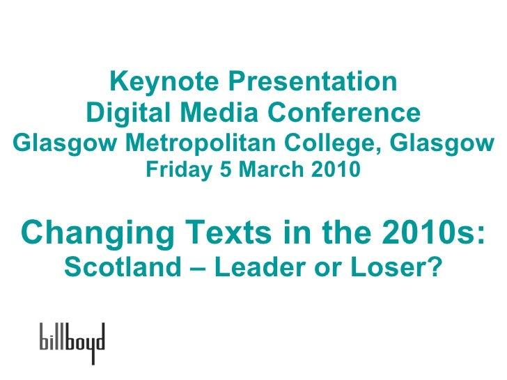 Keynote Presentation Digital Media Conference Glasgow Metropolitan College, Glasgow Friday 5 March 2010 Changing Texts in ...