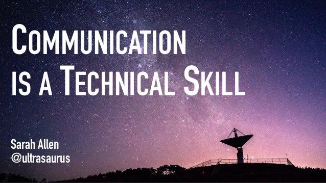 COMMUNICATION IS A TECHNICAL SKILL Sarah Allen @ultrasaurus