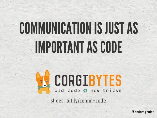 COMMUNICATION IS JUST AS IMPORTANT AS CODE @andreagoulet slides: bit.ly/comm-code