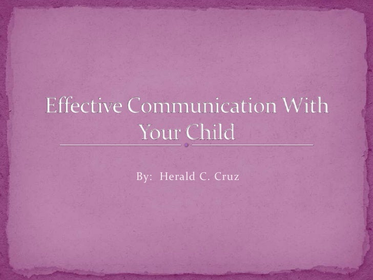 Effective Communication With Your Child<br />By:  Herald C. Cruz<br />
