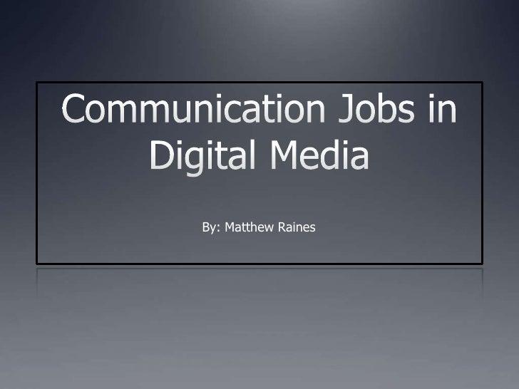 Communication Jobs in Digital Media<br />By: Matthew Raines<br />