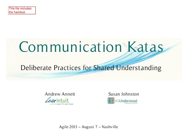 Communication Katas Deliberate Practices for Shared Understanding Andrew Annett Susan Johnston Agile 2013 – August 7 – Nas...