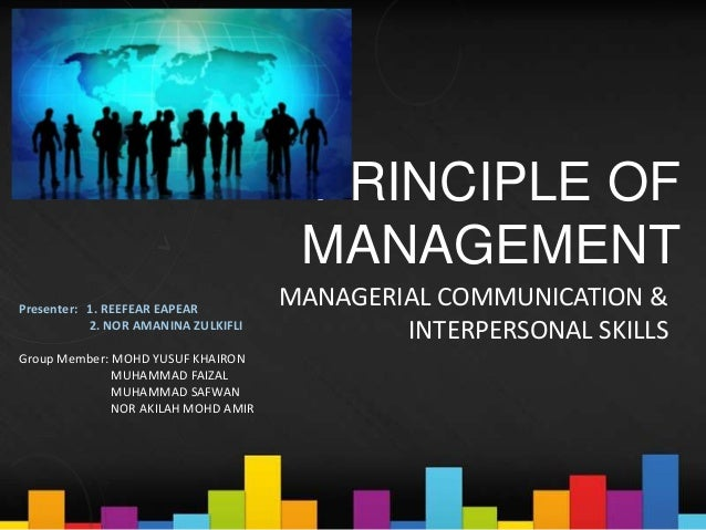 PRINCIPLE OF MANAGEMENT MANAGERIAL COMMUNICATION & INTERPERSONAL SKILLS Presenter: 1. REEFEAR EAPEAR 2. NOR AMANINA ZULKIF...