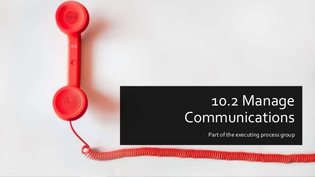 10.2 Manage Communications Part of the executing process group