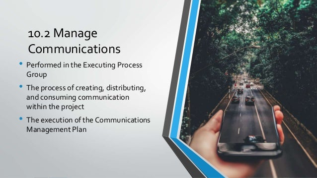 10.2 Manage Communications • Performed in the Executing Process Group • The process of creating, distributing, and consumi...