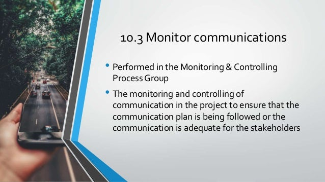 10.3 Monitor communications • Performed in the Monitoring & Controlling Process Group • The monitoring and controlling of ...