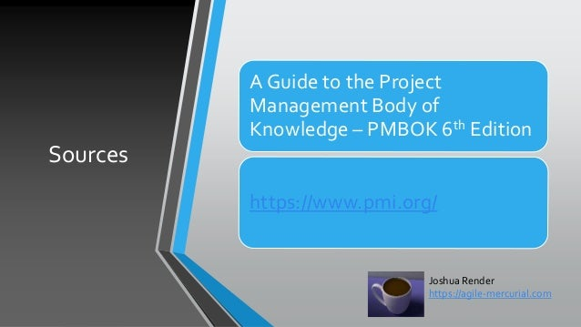 Sources A Guide to the Project Management Body of Knowledge – PMBOK 6th Edition https://www.pmi.org/ Joshua Render https:/...