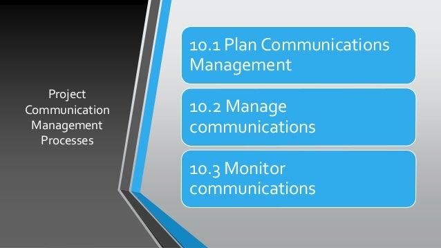 Project Communication Management Processes 10.1 Plan Communications Management 10.2 Manage communications 10.3 Monitor com...