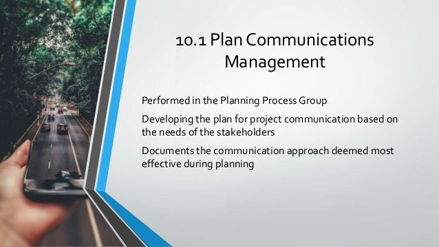 10.1 Plan Communications Management Performed in the Planning Process Group Developing the plan for project communication ...