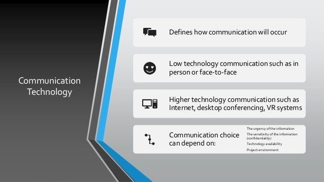 Communication Technology Defines how communication will occur Low technology communication such as in person or face-to-fa...