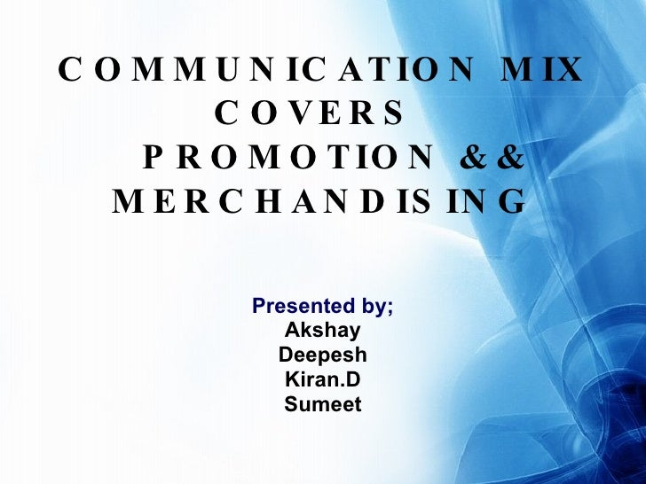 COMMUNICATION MIX COVERS    PROMOTION && MERCHANDISING Presented by; Akshay Deepesh Kiran.D Sumeet