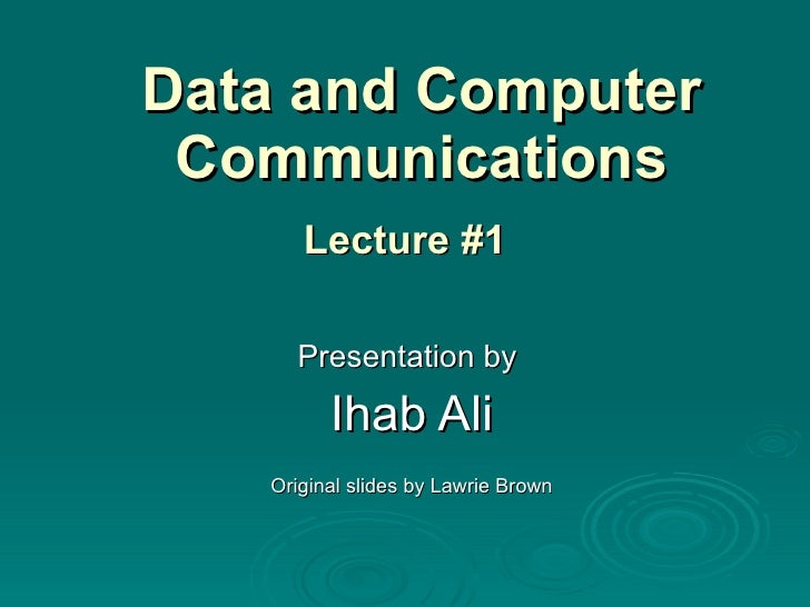 Data and Computer Communications Presentation by  Ihab Ali Original slides by Lawrie Brown Lecture #1