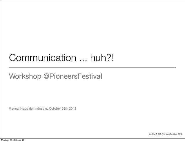 Communication ... huh?!       Workshop @PioneersFestival       Vienna, Haus der Industrie, October 29th 2012              ...