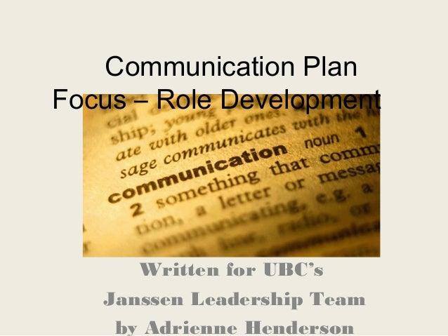 Communication PlanFocus – Role DevelopmentWritten for UBC'sJanssen Leadership Teamby Adrienne Henderson