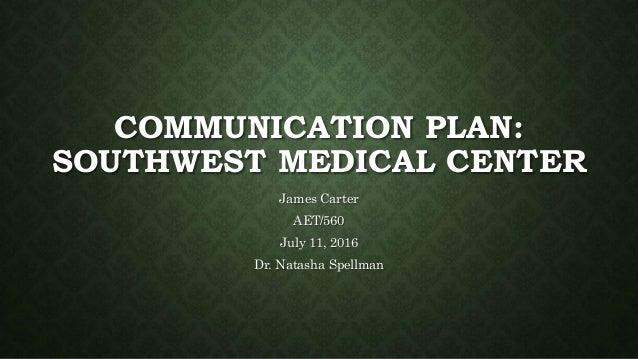 COMMUNICATION PLAN: SOUTHWEST MEDICAL CENTER James Carter AET/560 July 11, 2016 Dr. Natasha Spellman