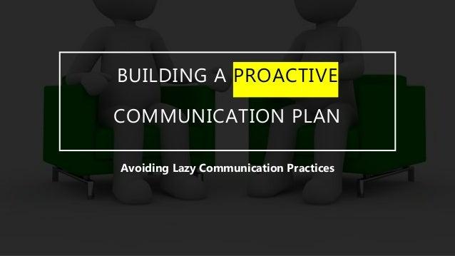BUILDING A PROACTIVE COMMUNICATION PLAN Avoiding Lazy Communication Practices