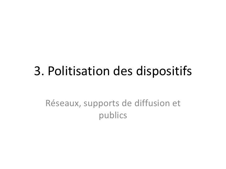 3. Politisation des dispositifs<br />Réseaux, supports de diffusion et publics<br />