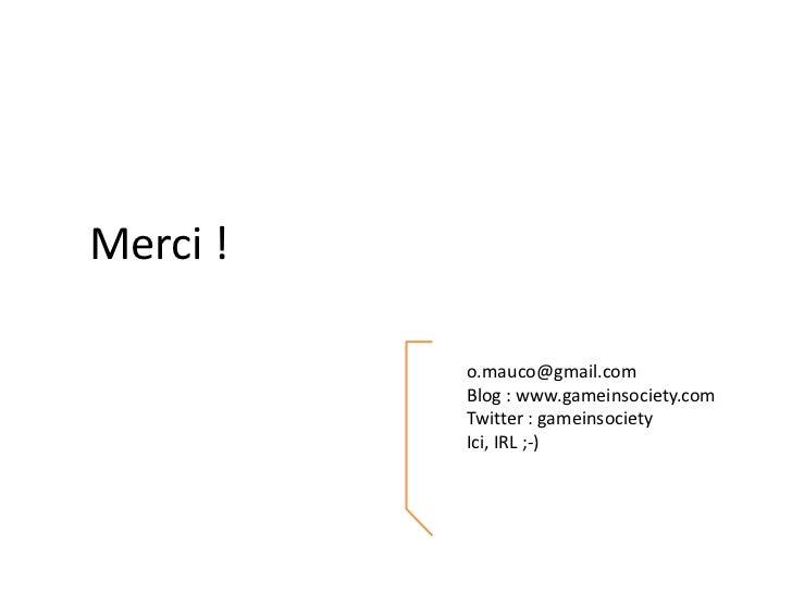 Merci !<br />o.mauco@gmail.com<br />Blog : www.gameinsociety.com<br />Twitter : gameinsociety<br />Ici, IRL ;-)<br />
