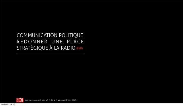 COMMUNICATION POLITIQUEREDONNER UNE PLACESTRATÉGIQUE À LA RADIOAmandine Lemaire ◎ MKP 4C ◎ TC 4 ◎ Vendredi 7 Juin 2013ıllı...
