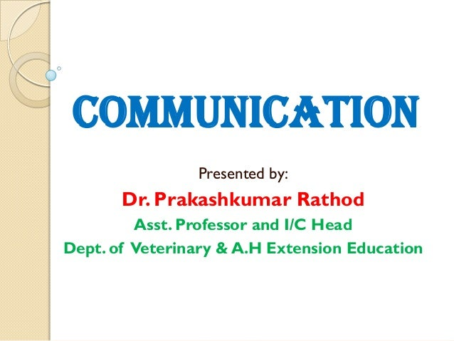 COMMUNICATION Presented by:  Dr. Prakashkumar Rathod Asst. Professor and I/C Head Dept. of Veterinary & A.H Extension Educ...