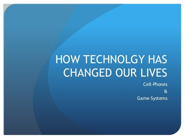 HOW TECHNOLGY HAS CHANGED OUR LIVES Cell-Phones & Game-Systems