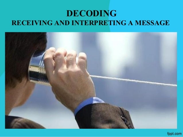 DECODING – RECEIVING AND   INTERPRETING A MESSAGE The Recipient/Decoder is the person/people  for whom the message is int...