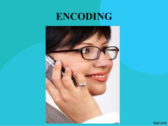 ENCODING    CREATING A CLEAR, WELL-CRAFTED MESSAGE The source/sender initiates the process by  encoding a thought. When y...
