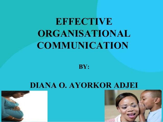 EFFECTIVE ORGANISATIONAL COMMUNICATION         BY:DIANA O. AYORKOR ADJEI