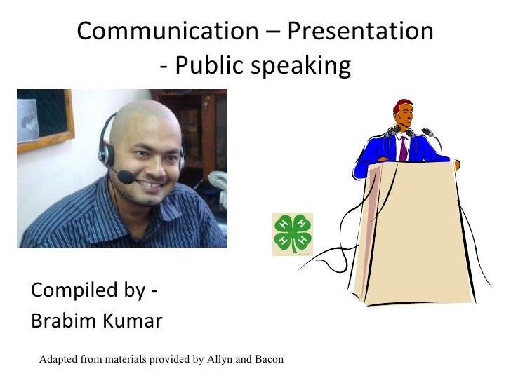 Communication – Presentation - Public speaking <ul><li>Compiled by -  </li></ul><ul><li>Brabim Kumar </li></ul>Adapted fro...