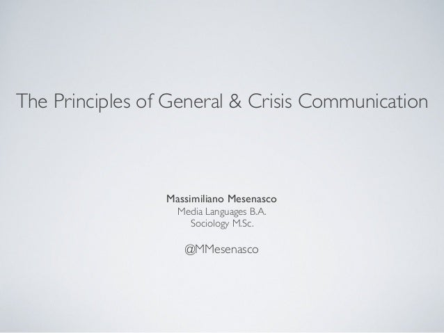 The Principles of General & Crisis Communication Massimiliano Mesenasco Media Languages B.A. Sociology M.Sc. @MMesenasco