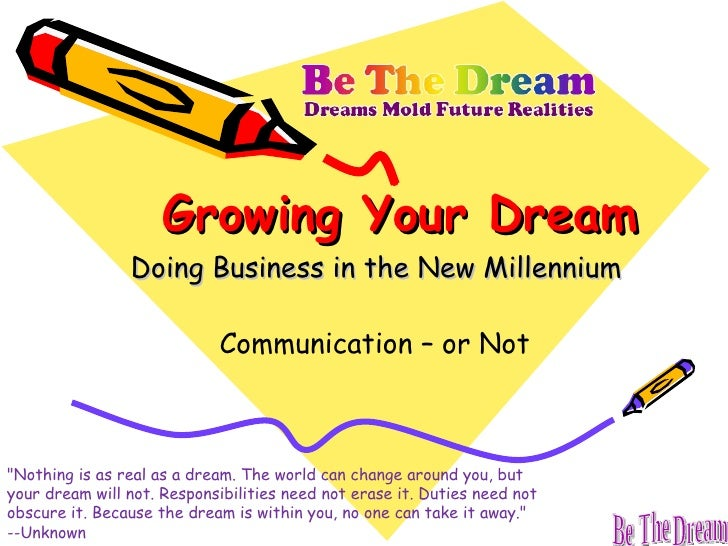 "Growing Your Dream Doing Business in the New Millennium Communication – or Not ""Nothing is as real as a dream. The wo..."