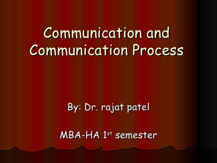 Communication and Communication Process By: Dr. rajat patel MBA-HA 1 st  semester