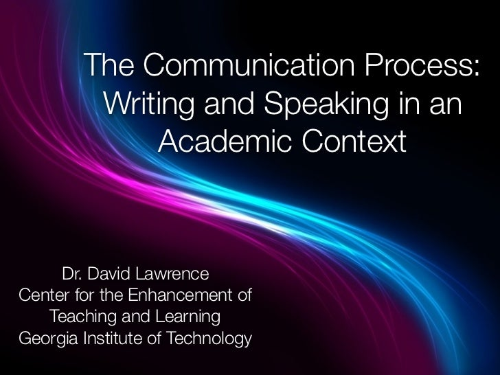The Communication Process:         Writing and Speaking in an             Academic Context     Dr. David LawrenceCenter fo...