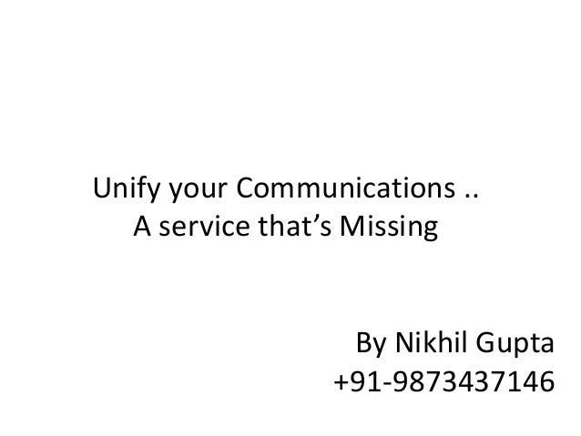 Unify your Communications .. A service that's Missing By Nikhil Gupta +91-9873437146