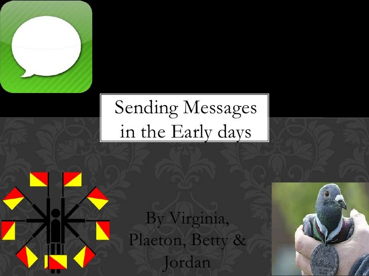 Sending Messages in the Early days<br />By Virginia, Plaeton, Betty & Jordan<br />
