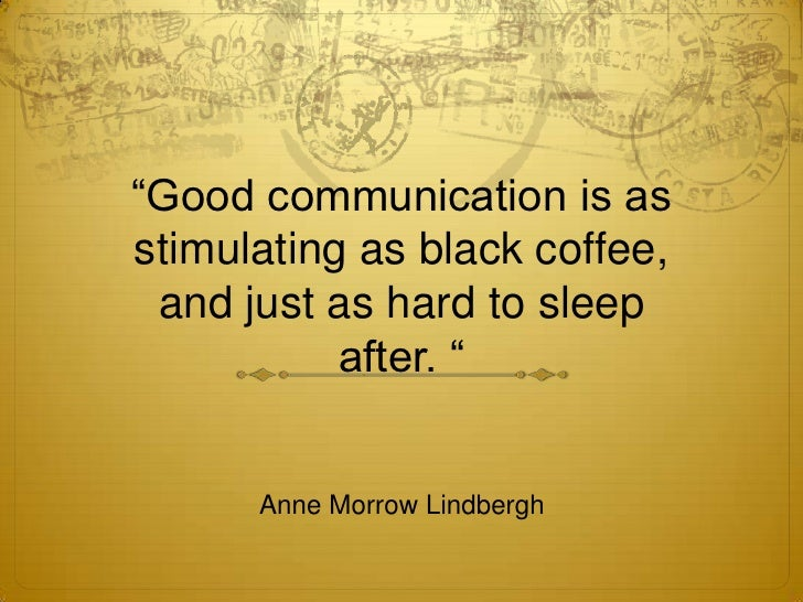 """Good communication is asstimulating as black coffee, and just as hard to sleep           after. ""      Anne Morrow Lindbe..."